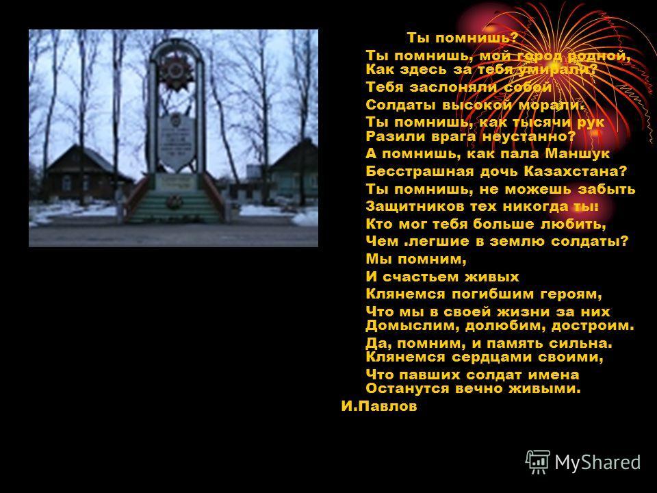 Ты помнишь? Ты помнишь, мой город родной, Как здесь за тебя умирали? Тебя заслоняли собой Солдаты высокой морали. Ты помнишь, как тысячи рук Разили врага неустанно? А помнишь, как пала Маншук Бесстрашная дочь Казахстана? Ты помнишь, не можешь забыть