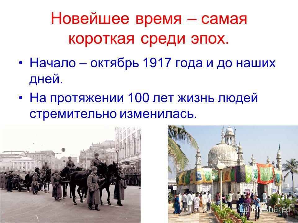 Новейшее время – самая короткая среди эпох. Начало – октябрь 1917 года и до наших дней. На протяжении 100 лет жизнь людей стремительно изменилась.