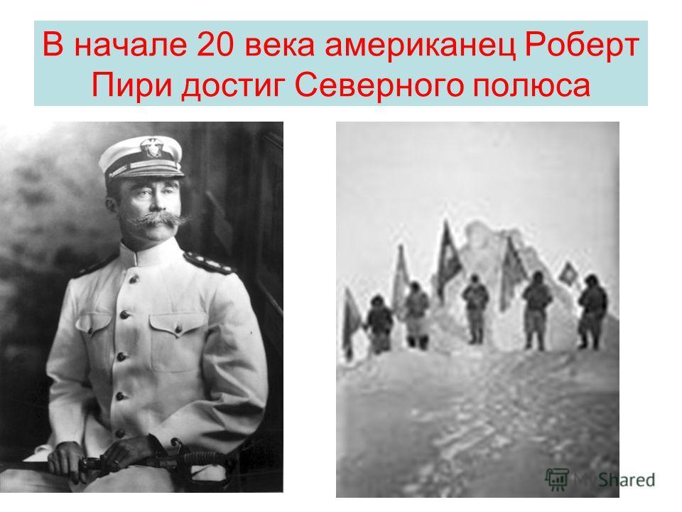 В начале 20 века американец Роберт Пири достиг Северного полюса