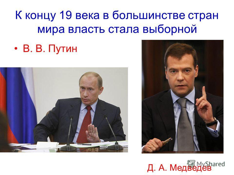 К концу 19 века в большинстве стран мира власть стала выборной В. В. Путин Д. А. Медведев