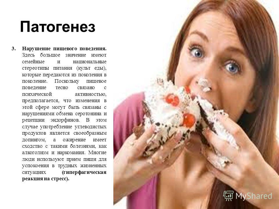Патогенез 3.Нарушение пищевого поведения. Здесь большое значение имеют семейные и национальные стереотипы питания ( культ еды ), которые передаются из поколения в поколение. Поскольку пищевое поведение тесно связано с психической активностью, предпол