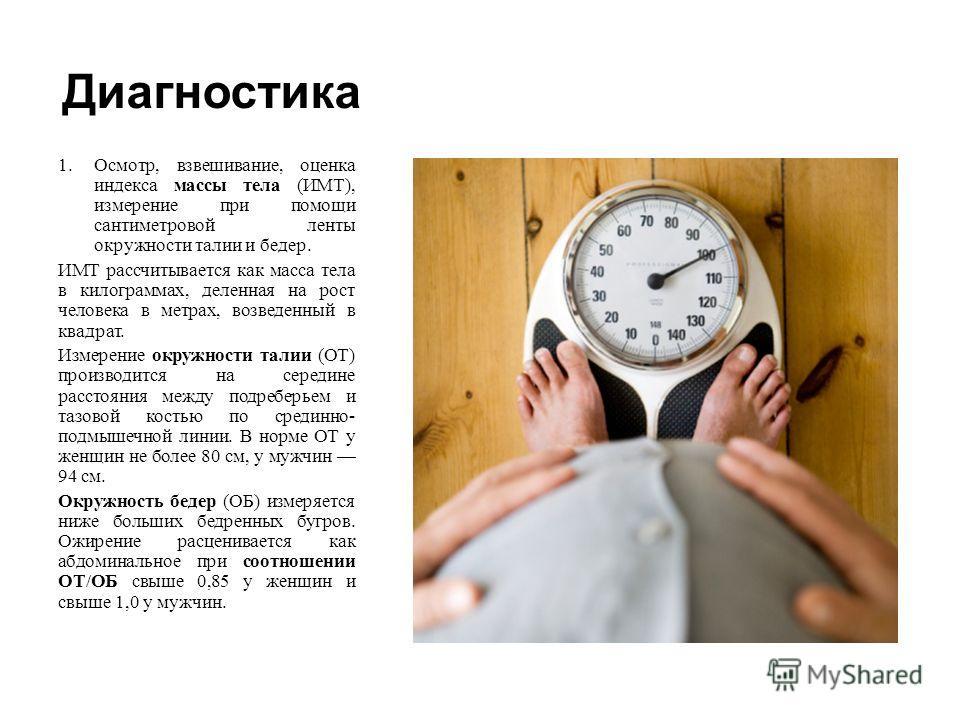Диагностика 1.Осмотр, взвешивание, оценка индекса массы тела ( ИМТ ), измерение при помощи сантиметровой ленты окружности талии и бедер. ИМТ рассчитывается как масса тела в килограммах, деленная на рост человека в метрах, возведенный в квадрат. Измер