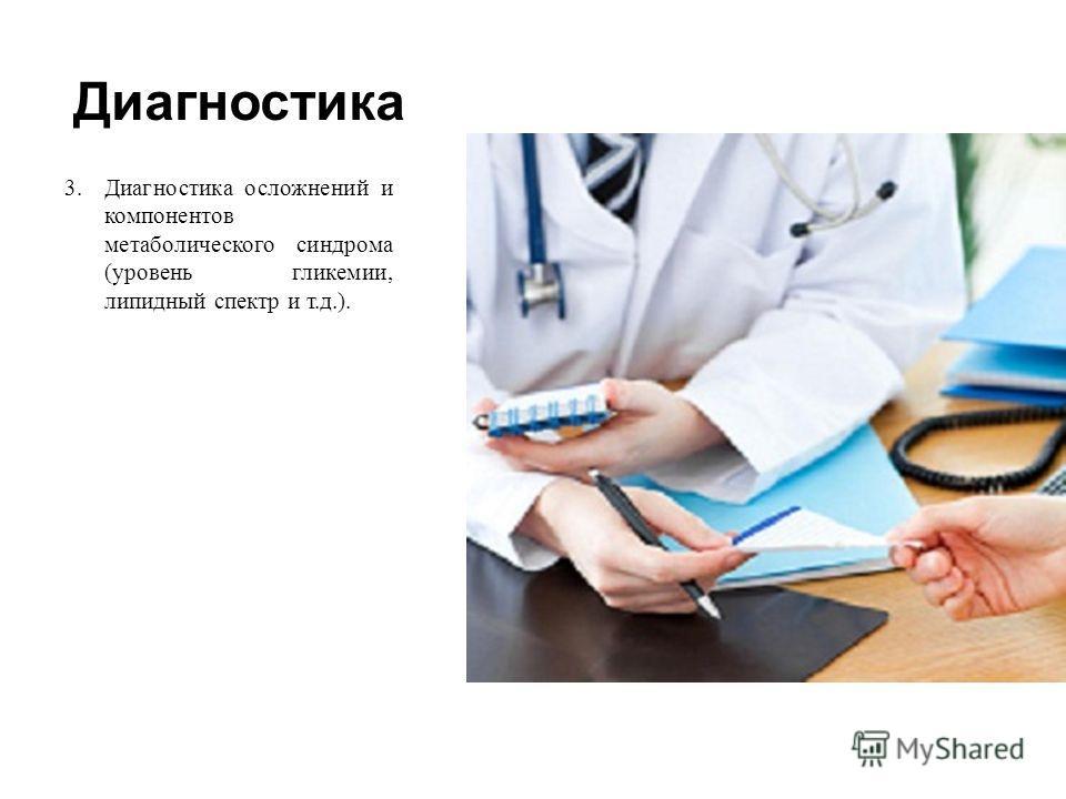Диагностика 3.Диагностика осложнений и компонентов метаболического синдрома ( уровень гликемии, липидный спектр и т. д.).