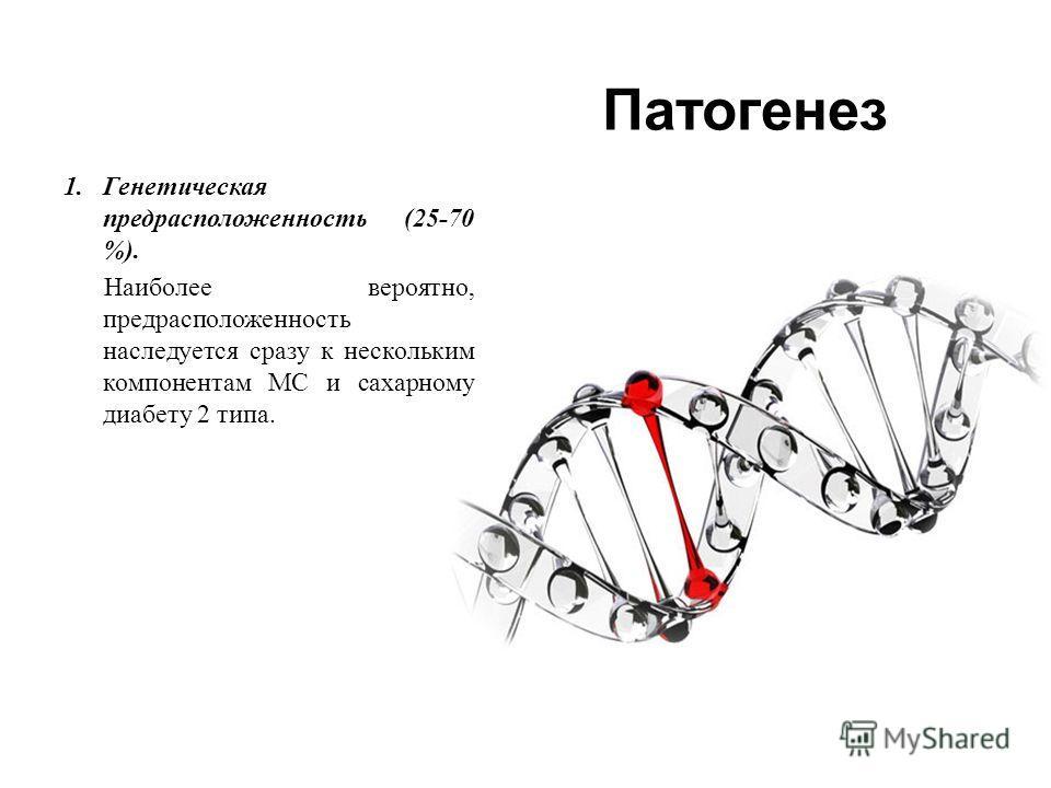 Патогенез 1.Генетическая предрасположенность (25-70 %). Наиболее вероятно, предрасположенность наследуется сразу к нескольким компонентам МС и сахарному диабету 2 типа.