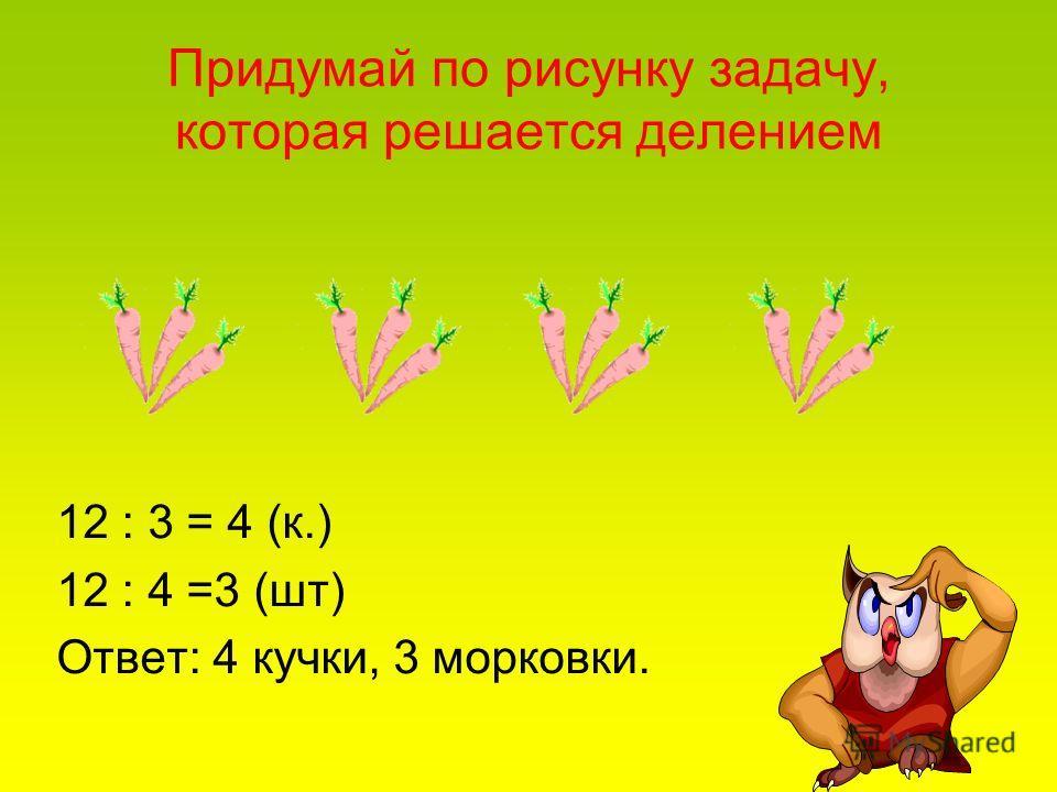 Придумай по рисунку задачу, которая решается делением 12 : 3 = 4 (к.) 12 : 4 =3 (шт) Ответ: 4 кучки, 3 морковки.