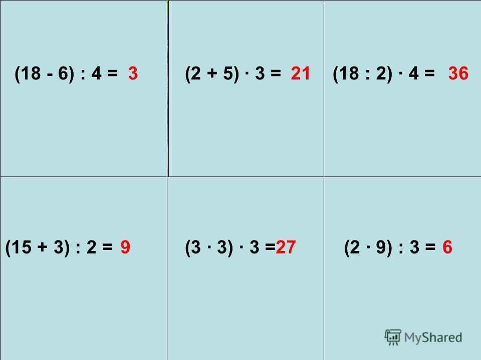(18 - 6) : 4 =3(2 + 5) 3 =21(18 : 2) 4 =36 (15 + 3) : 2 =9(3 3) 3 = 27 (2 9) : 3 =6