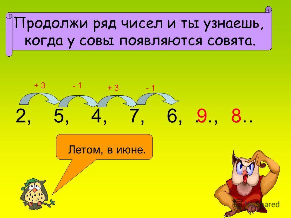 2, 5, 4, 7, 6, …, … Продолжи ряд чисел и ты узнаешь, когда у совы появляются совята. + 3- 1 + 3- 1 98 Летом, в июне.
