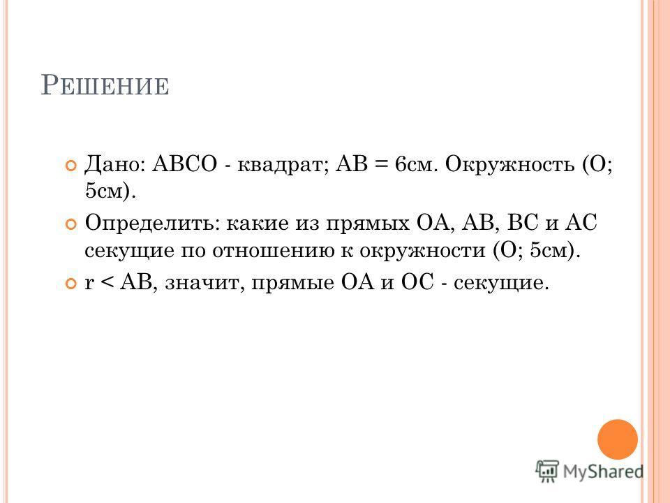 Р ЕШЕНИЕ Дано: АВСО - квадрат; АВ = 6см. Окружность (О; 5см). Определить: какие из прямых ОА, АВ, ВС и АС секущие по отношению к окружности (О; 5см). r < АВ, значит, прямые ОА и ОС - секущие.