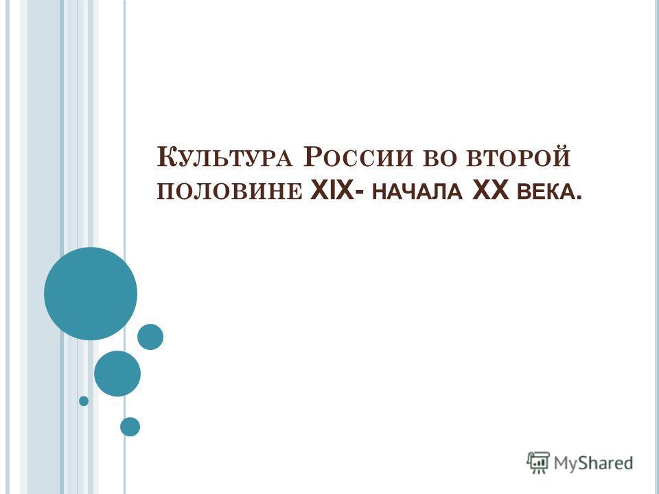 К УЛЬТУРА Р ОССИИ ВО ВТОРОЙ ПОЛОВИНЕ XIX- НАЧАЛА XX ВЕКА.