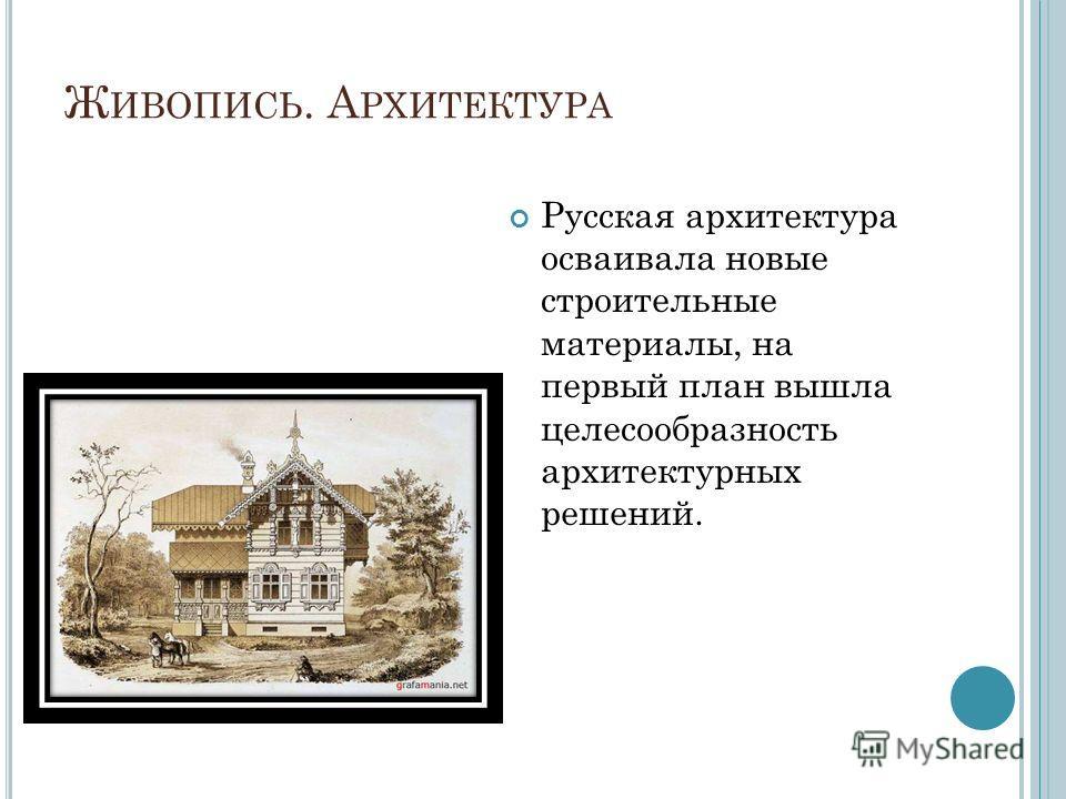Ж ИВОПИСЬ. А РХИТЕКТУРА Русская архитектура осваивала новые строительные материалы, на первый план вышла целесообразность архитектурных решений.