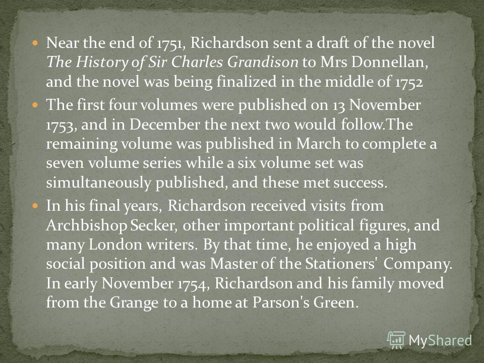 Near the end of 1751, Richardson sent a draft of the novel The History of Sir Charles Grandison to Mrs Donnellan, and the novel was being finalized in the middle of 1752 The first four volumes were published on 13 November 1753, and in December the n