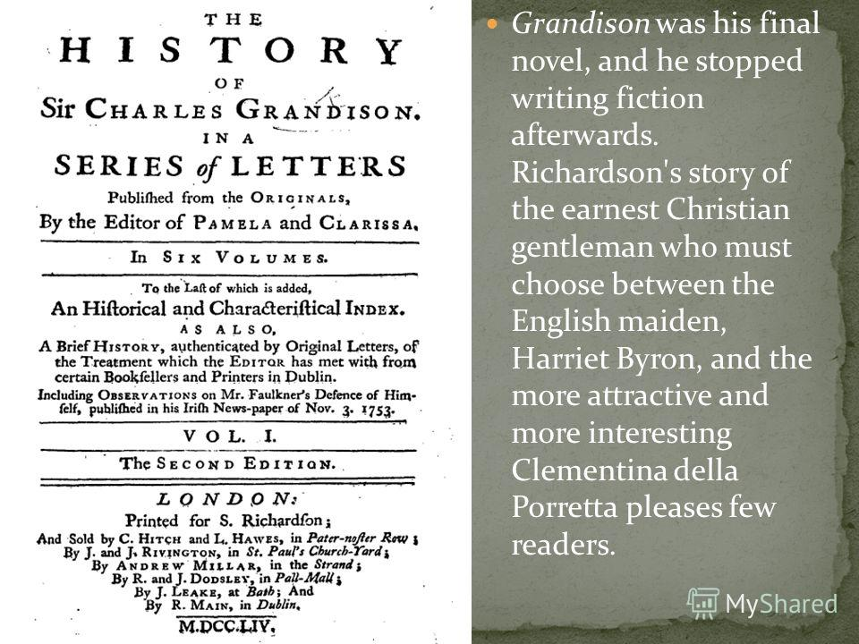 Grandison was his final novel, and he stopped writing fiction afterwards. Richardson's story of the earnest Christian gentleman who must choose between the English maiden, Harriet Byron, and the more attractive and more interesting Clementina della P