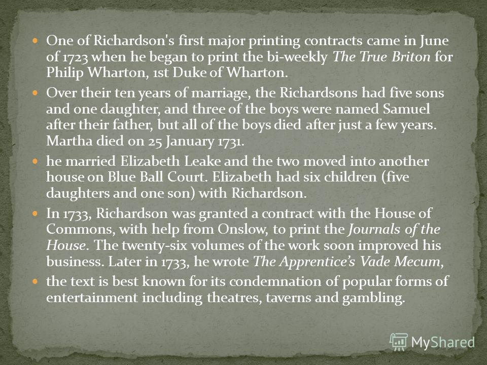 One of Richardson's first major printing contracts came in June of 1723 when he began to print the bi-weekly The True Briton for Philip Wharton, 1st Duke of Wharton. Over their ten years of marriage, the Richardsons had five sons and one daughter, an