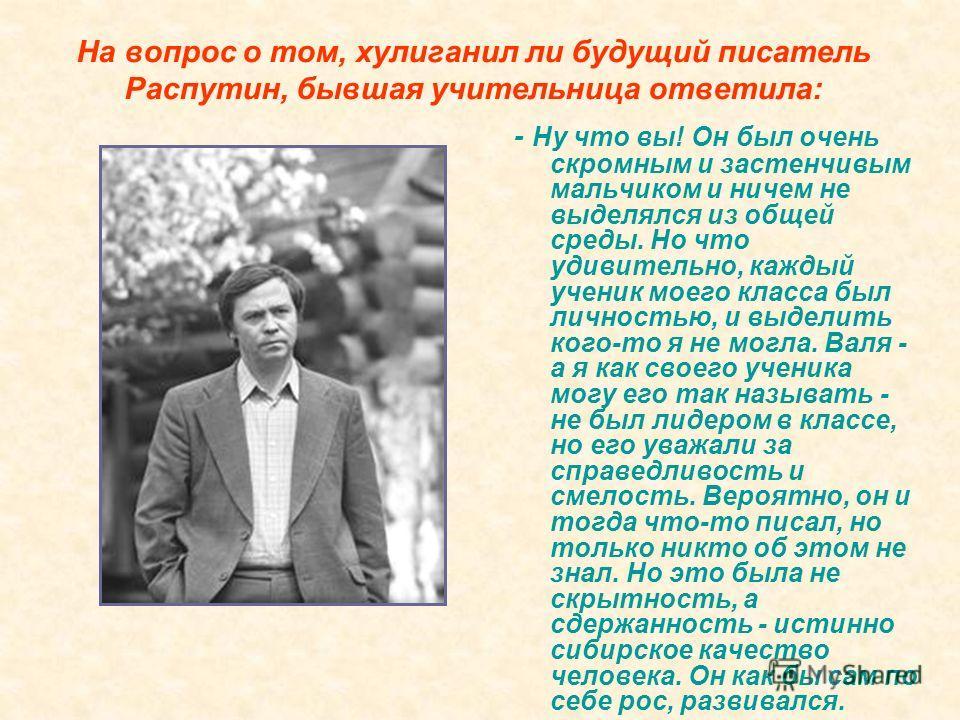 На вопрос о том, хулиганил ли будущий писатель Распутин, бывшая учительница ответила: - Ну что вы! Он был очень скромным и застенчивым мальчиком и ничем не выделялся из общей среды. Но что удивительно, каждый ученик моего класса был личностью, и выде