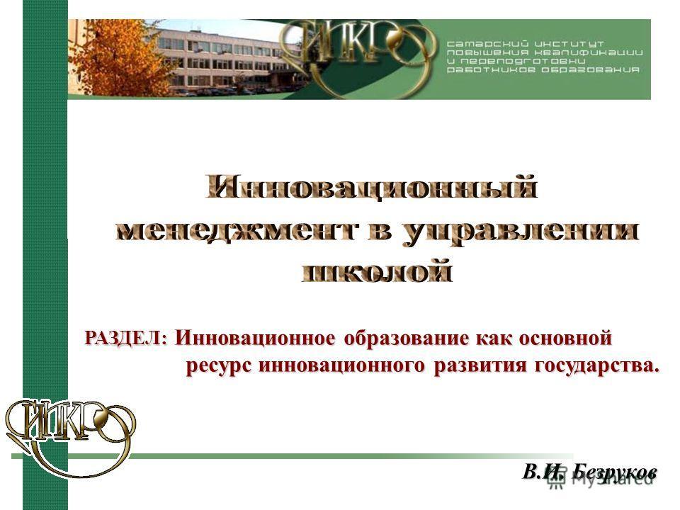 В.И. Безруков РАЗДЕЛ: Инновационное образование как основной ресурс инновационного развития государства.