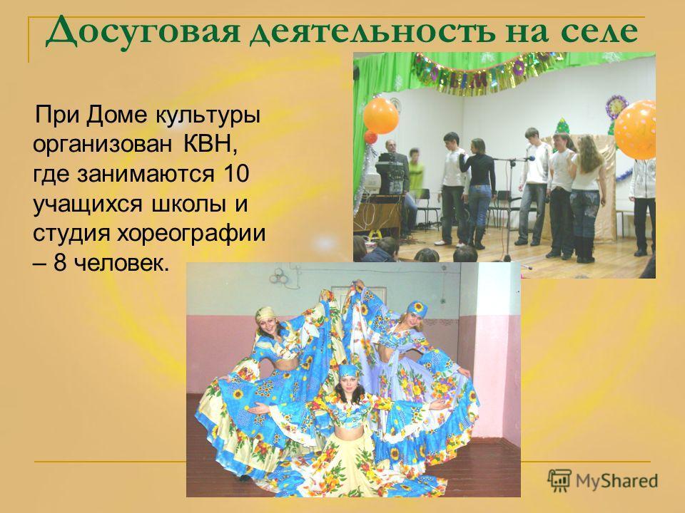 Досуговая деятельность на селе При Доме культуры организован КВН, где занимаются 10 учащихся школы и студия хореографии – 8 человек.