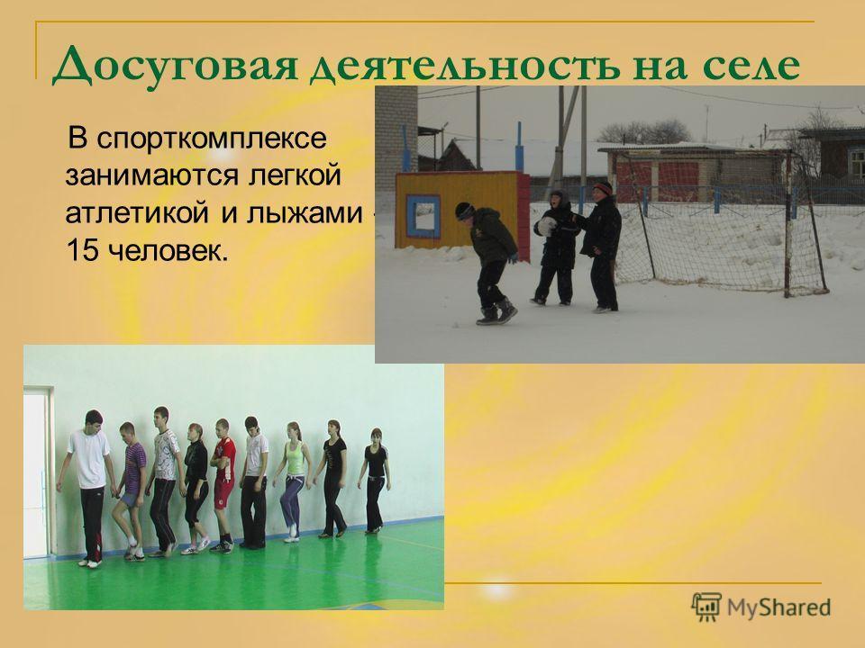 Досуговая деятельность на селе В спорткомплексе занимаются легкой атлетикой и лыжами – 15 человек.