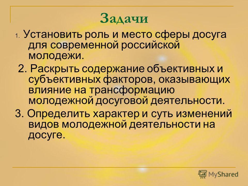 Задачи 1. Установить роль и место сферы досуга для современной российской молодежи. 2. Раскрыть содержание объективных и субъективных факторов, оказывающих влияние на трансформацию молодежной досуговой деятельности. 3. Определить характер и суть изме