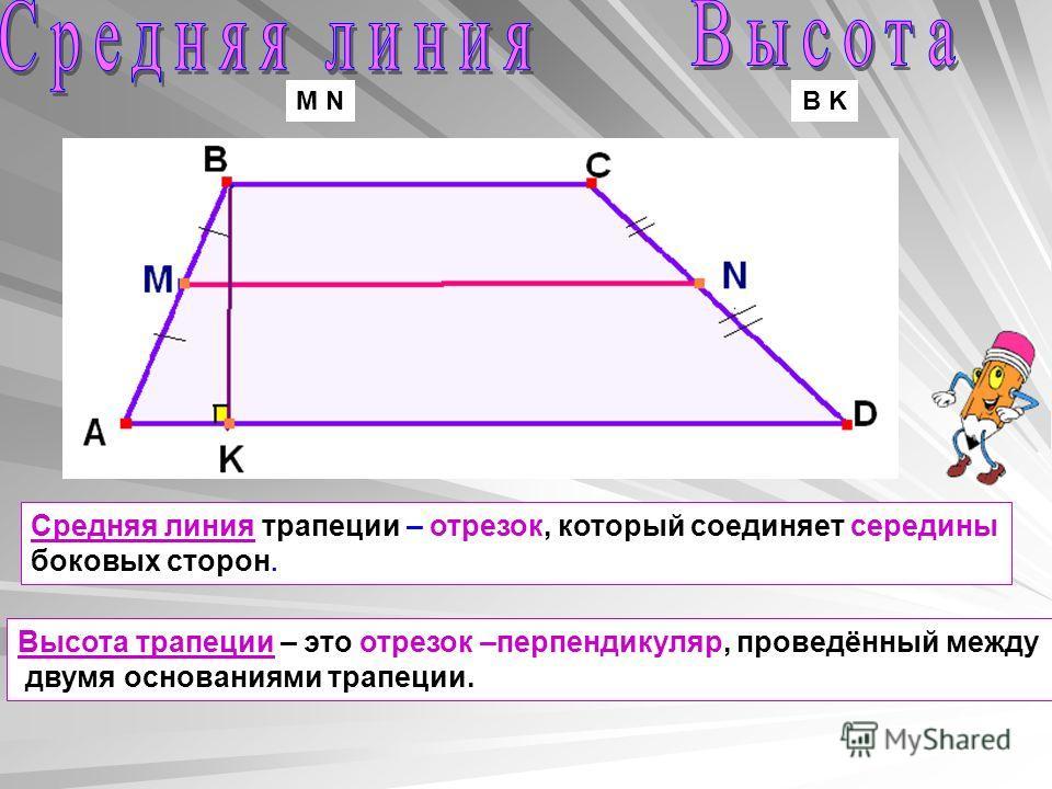 Средняя линия трапеции – отрезок, который соединяет середины боковых сторон. Высота трапеции – это отрезок –перпендикуляр, проведённый между двумя основаниями трапеции. M NB K