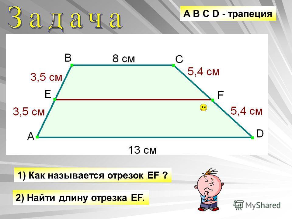 A B C D - трапеция 1) Как называется отрезок EF ? 2) Найти длину отрезка EF.