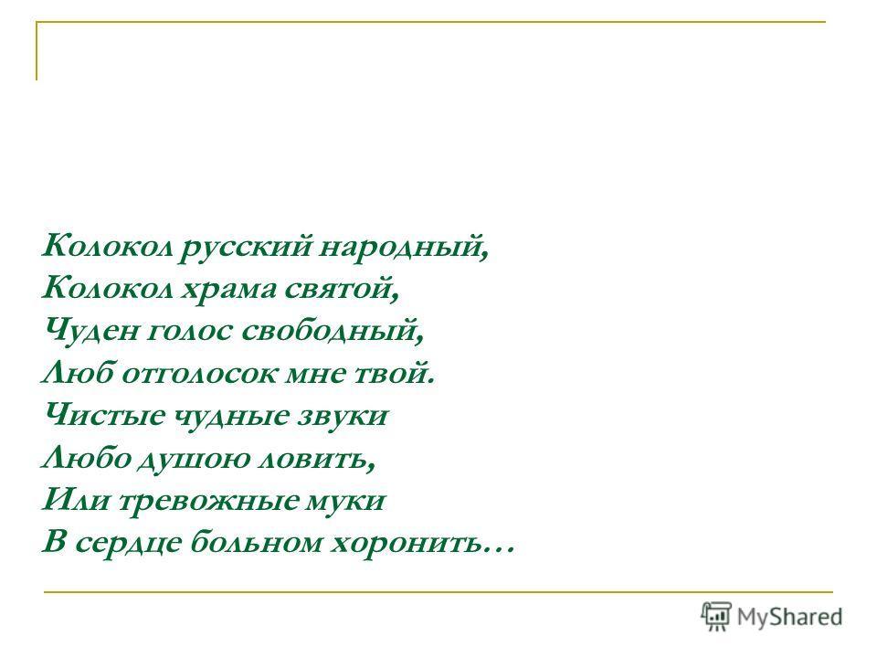 Колокол русский народный, Колокол храма святой, Чуден голос свободный, Люб отголосок мне твой. Чистые чудные звуки Любо душою ловить, Или тревожные муки В сердце больном хоронить…