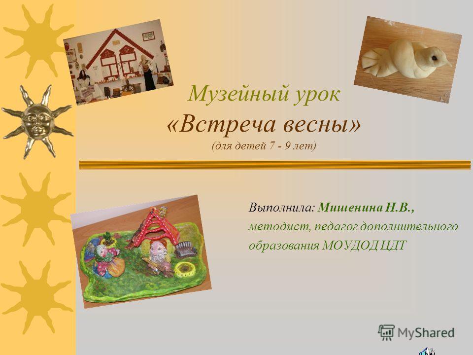 Музейный урок «Встреча весны» (для детей 7 - 9 лет) Выполнила: Мишенина Н.В., методист, педагог дополнительного образования МОУДОД ЦДТ