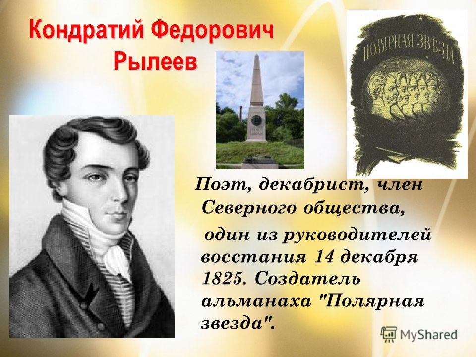 Кондратий Федорович Рылеев Поэт, декабрист, член Северного общества, один из руководителей восстания 14 декабря 1825. Создатель альманаха Полярная звезда.