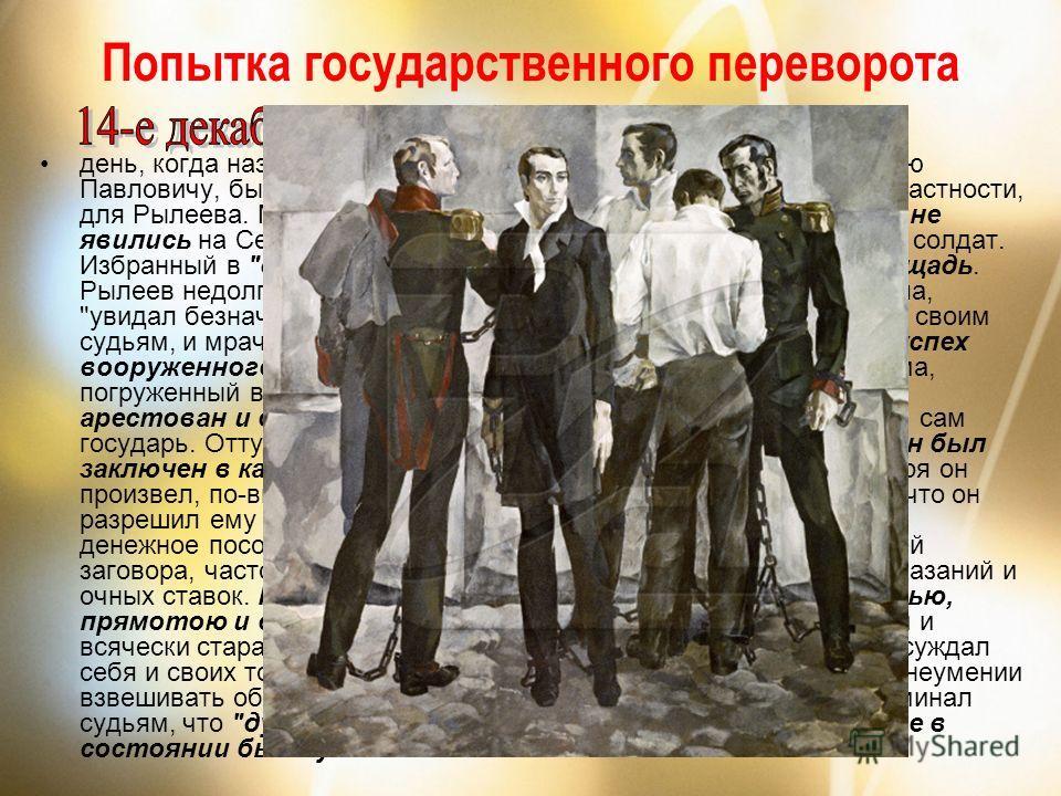 Попытка государственного переворота день, когда назначено было принесение войсками присяги Николаю Павловичу, был роковым днем для Северного общества и, в частности, для Рылеева. Многие из заговорщиков изменили данному слову и не явились на Сенатскую