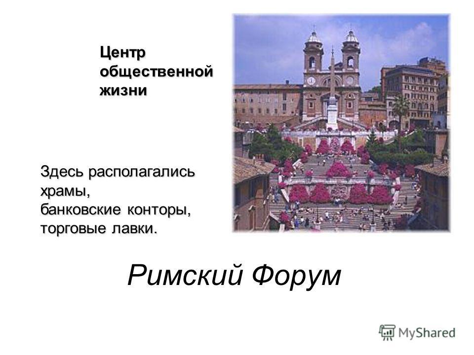 Римский Форум Центр общественной жизни Здесь располагались храмы, банковские конторы, торговые лавки.