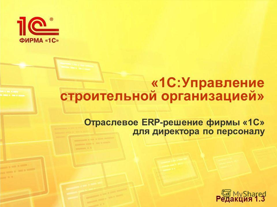 «1С:Управление строительной организацией» Отраслевое ERP-решение фирмы «1С» для директора по персоналу Редакция 1.3