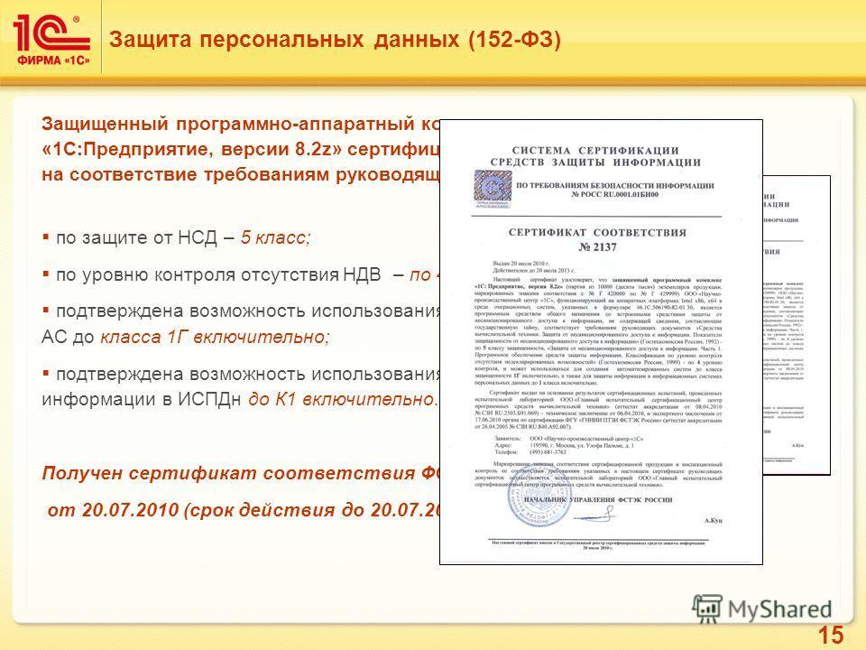 15 Защита персональных данных (152-ФЗ) Защищенный программно-аппаратный комплекс «1С:Предприятие, версии 8.2z» сертифицирован на соответствие требованиям руководящих документов: по защите от НСД – 5 класс; по уровню контроля отсутствия НДВ – по 4 уро