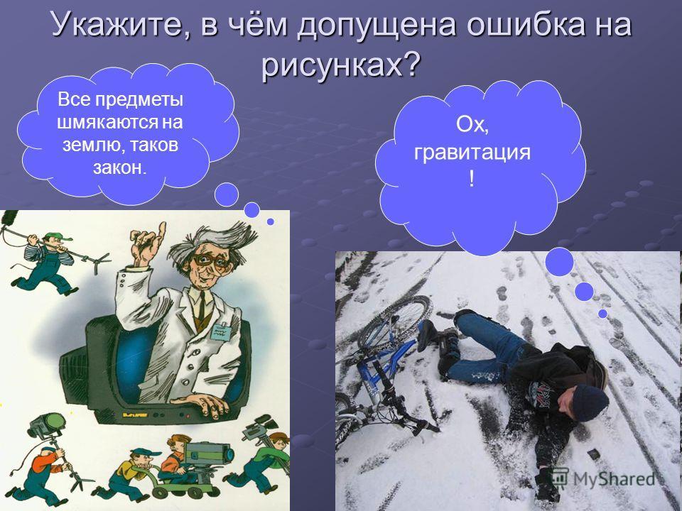 Укажите, в чём допущена ошибка на рисунках? Все предметы шмякаются на землю, таков закон. Ох, гравитация !