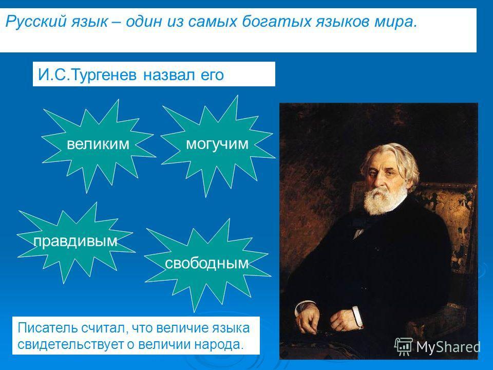 И.С.Тургенев назвал его великим могучим правдивым свободным Русский язык – один из самых богатых языков мира. Писатель считал, что величие языка свидетельствует о величии народа.