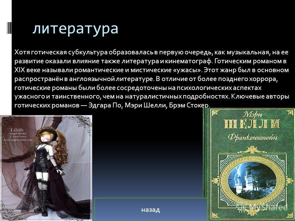 литература Хотя готическая субкультура образовалась в первую очередь, как музыкальная, на ее развитие оказали влияние также литература и кинематограф. Готическим романом в XIX веке называли романтические и мистические «ужасы». Этот жанр был в основно