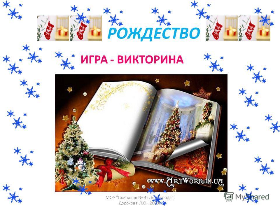 РОЖДЕСТВО ИГРА - ВИКТОРИНА МОУ Гимназия 3 г. Белгорода, Дорохова Л.О., 2009г.