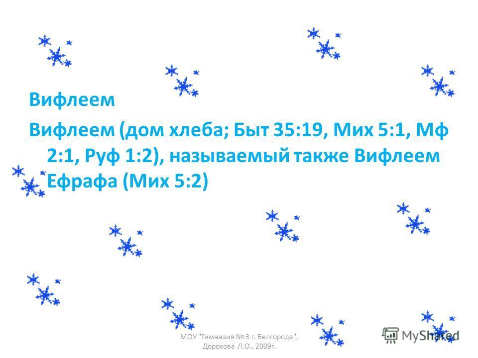 Вифлеем Вифлеем (дом хлеба; Быт 35:19, Мих 5:1, Мф 2:1, Руф 1:2), называемый также Вифлеем Ефрафа (Мих 5:2) МОУ Гимназия 3 г. Белгорода, Дорохова Л.О., 2009г.