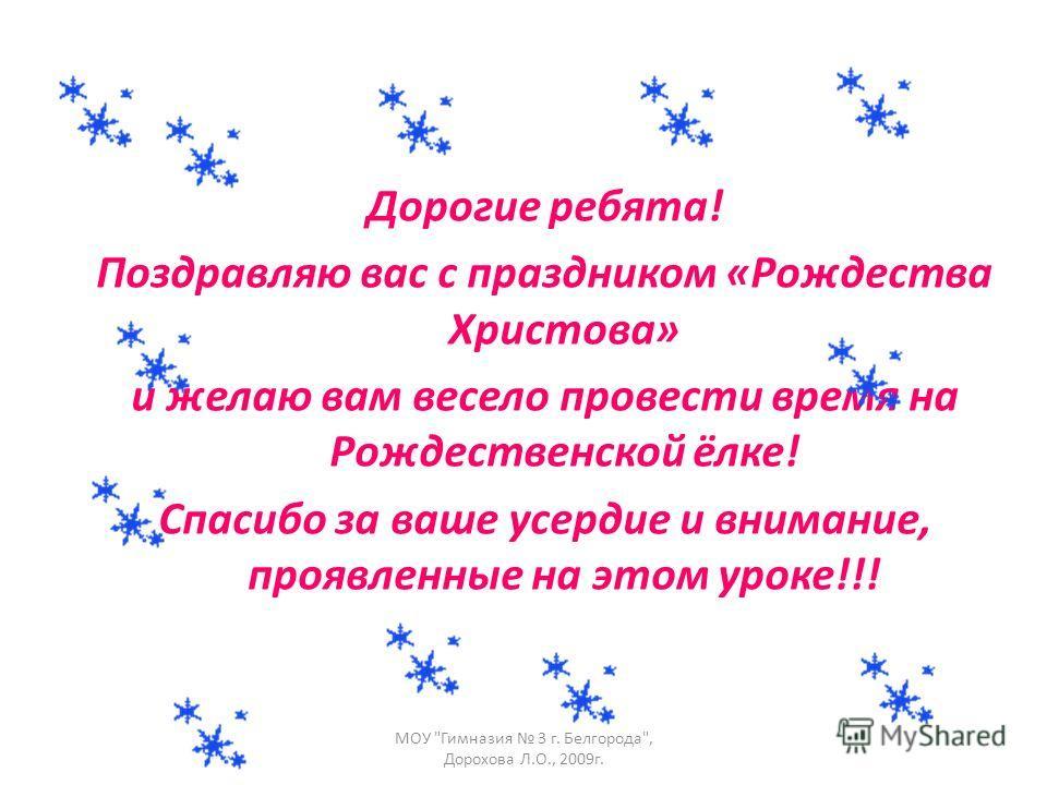 Дорогие ребята! Поздравляю вас с праздником «Рождества Христова» и желаю вам весело провести время на Рождественской ёлке! Спасибо за ваше усердие и внимание, проявленные на этом уроке!!! МОУ Гимназия 3 г. Белгорода, Дорохова Л.О., 2009г.