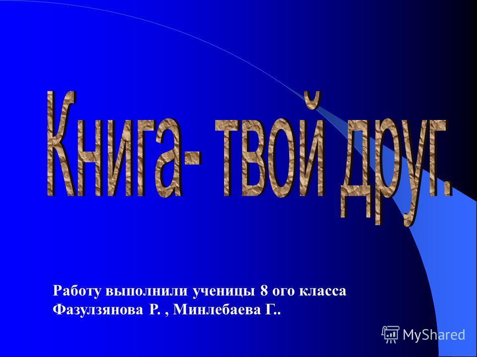Работу выполнили ученицы 8 ого класса Фазулзянова Р., Минлебаева Г..