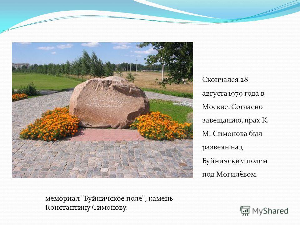 Скончался 28 августа 1979 года в Москве. Согласно завещанию, прах К. М. Симонова был развеян над Буйничским полем под Могилёвом. мемориал Буйничское поле, камень Константину Симонову.