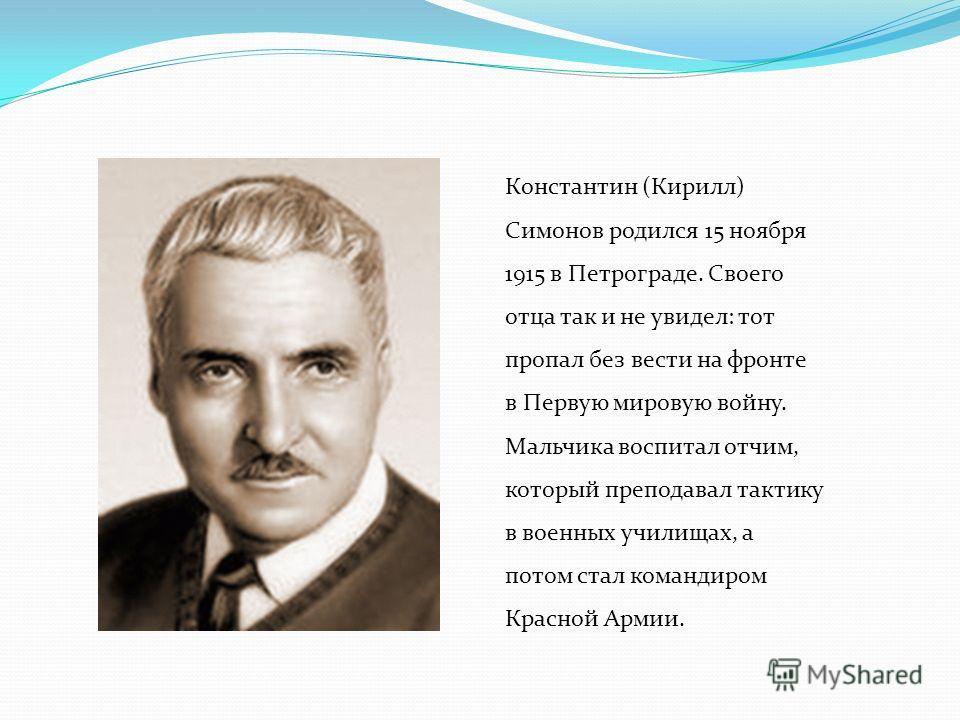 Константин (Кирилл) Симонов родился 15 ноября 1915 в Петрограде. Своего отца так и не увидел: тот пропал без вести на фронте в Первую мировую войну. Мальчика воспитал отчим, который преподавал тактику в военных училищах, а потом стал командиром Красн