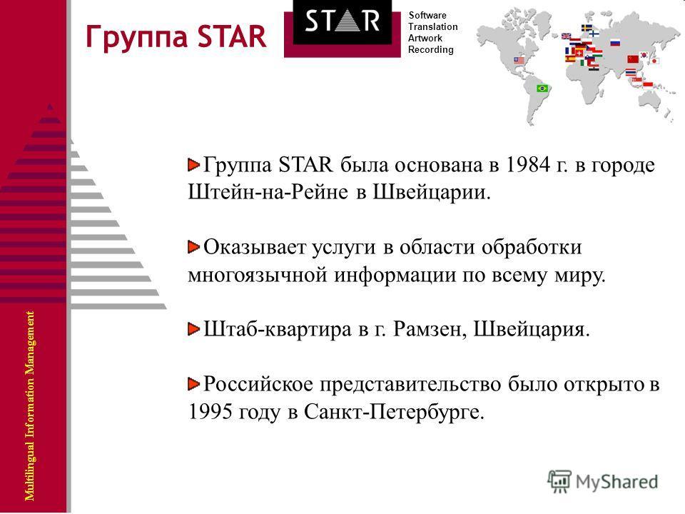 Multilingual Information Management Software Translation Artwork Recording Группа STAR была основана в 1984 г. в городе Штейн-на-Рейне в Швейцарии. Оказывает услуги в области обработки многоязычной информации по всему миру. Штаб-квартира в г. Рамзен,