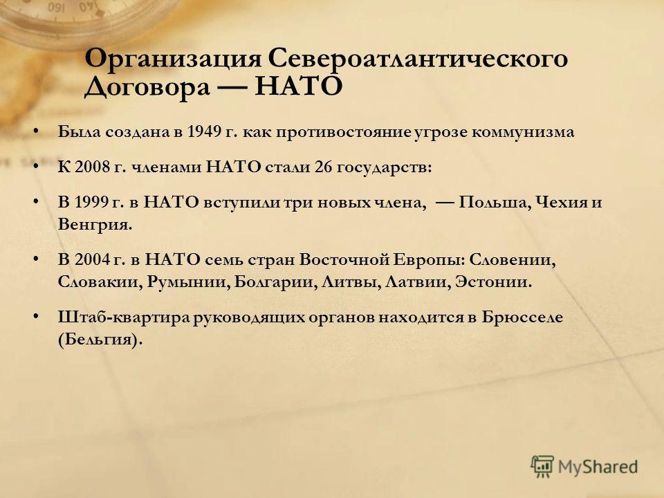 Организация Североатлантического Договора НАТО Была создана в 1949 г. как противостояние угрозе коммунизма К 2008 г. членами НАТО стали 26 государств: В 1999 г. в НАТО вступили три новых члена, Польша, Чехия и Венгрия. В 2004 г. в НАТО семь стран Вос