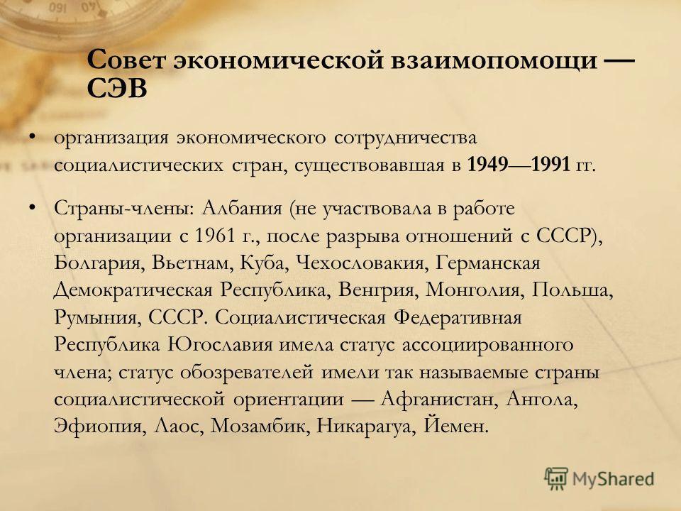 Совет экономической взаимопомощи СЭВ организация экономического сотрудничества социалистических стран, существовавшая в 19491991 гг. Страны-члены: Албания (не участвовала в работе организации с 1961 г., после разрыва отношений с СССР), Болгария, Вьет