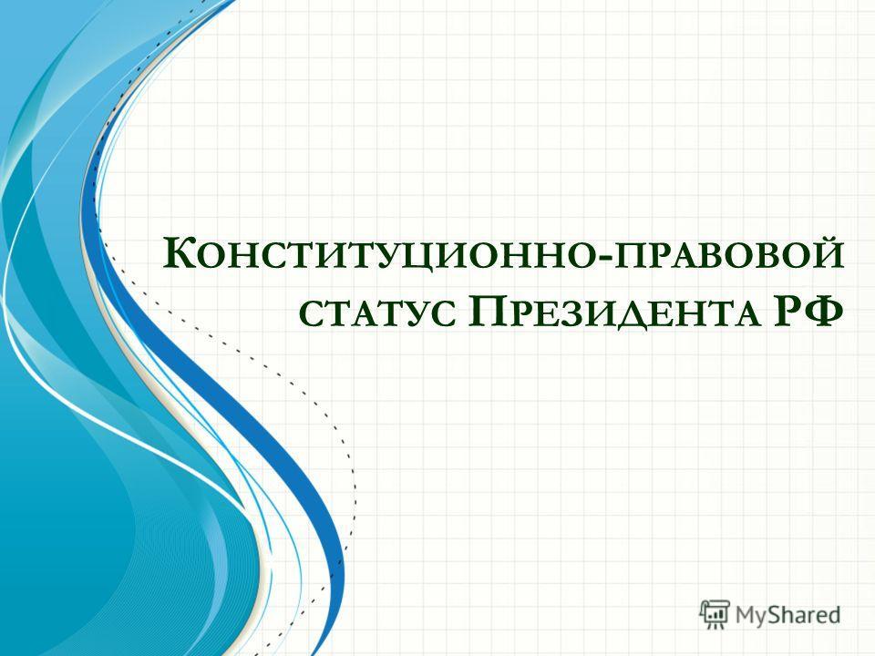 К ОНСТИТУЦИОННО - ПРАВОВОЙ СТАТУС П РЕЗИДЕНТА РФ