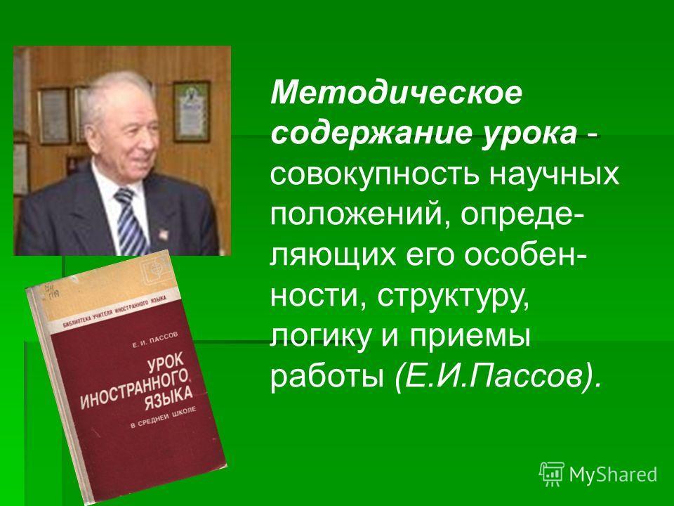 Методическое содержание урока - совокупность научных положений, опреде- ляющих его особен- ности, структуру, логику и приемы работы (Е.И.Пассов).