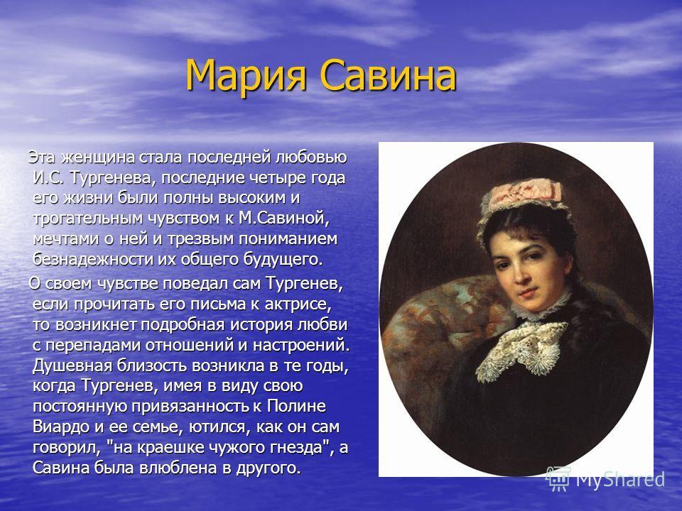 Мария Савина Мария Савина Эта женщина стала последней любовью И.С. Тургенева, последние четыре года его жизни были полны высоким и трогательным чувством к М.Савиной, мечтами о ней и трезвым пониманием безнадежности их общего будущего. Эта женщина ста