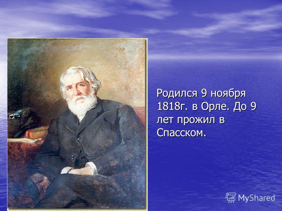Родился 9 ноября 1818г. в Орле. До 9 лет прожил в Спасском. Родился 9 ноября 1818г. в Орле. До 9 лет прожил в Спасском.