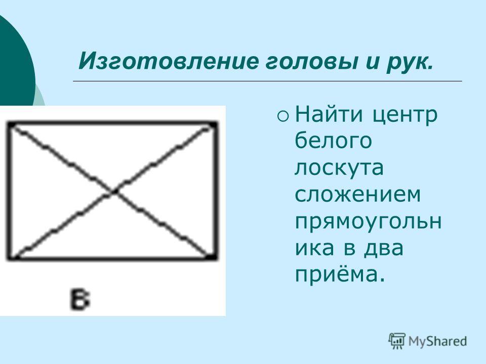 Изготовление головы и рук. Найти центр белого лоскута сложением прямоугольн ика в два приёма.
