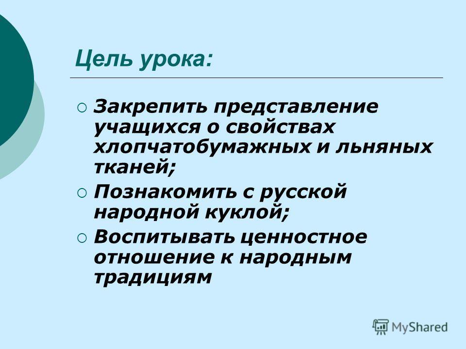 Цель урока: Закрепить представление учащихся о свойствах хлопчатобумажных и льняных тканей; Познакомить с русской народной куклой; Воспитывать ценностное отношение к народным традициям