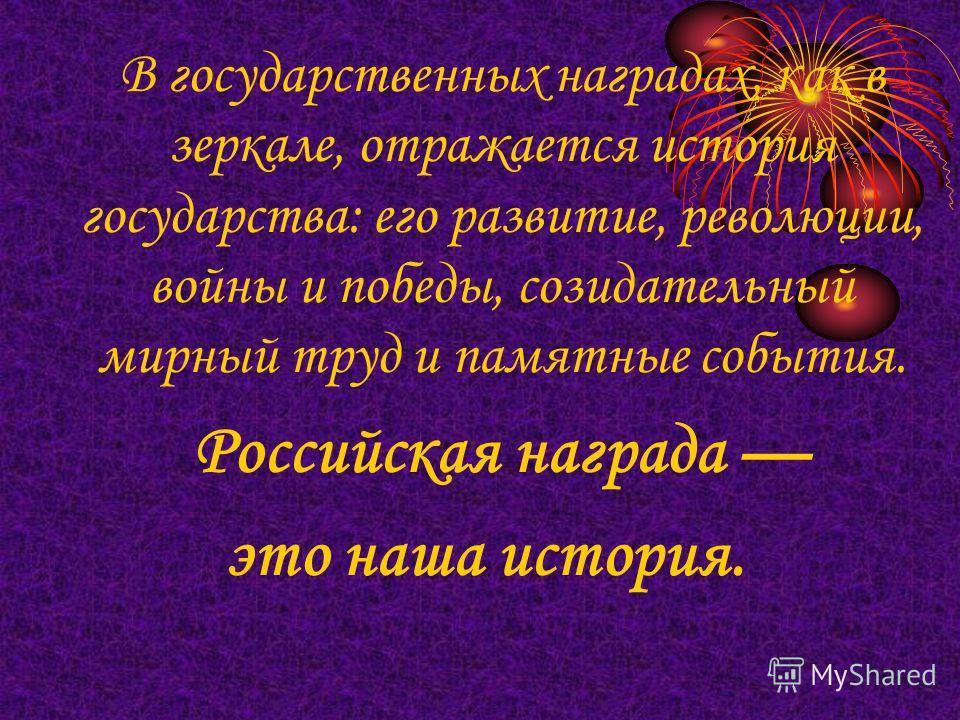 В государственных наградах, как в зеркале, отражается история государства: его развитие, революции, войны и победы, созидательный мирный труд и памятные события. Российская награда это наша история.
